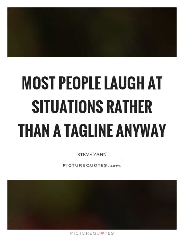 Most people laugh at situations rather than a tagline anyway Picture Quote #1