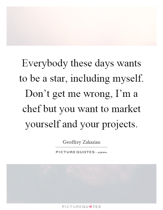 Everybody these days wants to be a star, including myself. Don't get me wrong, I'm a chef but you want to market yourself and your projects Picture Quote #1