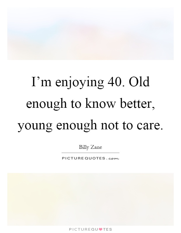 I'm enjoying 40. Old enough to know better, young enough not to care Picture Quote #1