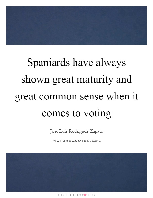 Spaniards have always shown great maturity and great common sense when it comes to voting Picture Quote #1
