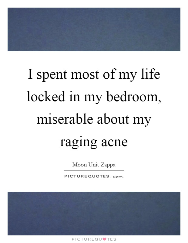 I spent most of my life locked in my bedroom, miserable about my raging acne Picture Quote #1