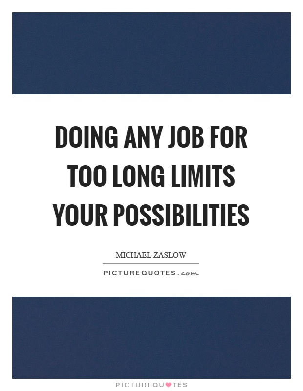 Doing any job for too long limits your possibilities Picture Quote #1