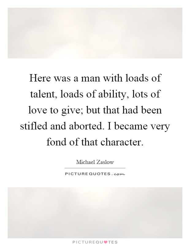 Here was a man with loads of talent, loads of ability, lots of love to give; but that had been stifled and aborted. I became very fond of that character Picture Quote #1