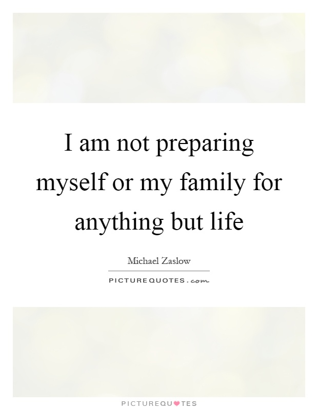I am not preparing myself or my family for anything but life Picture Quote #1