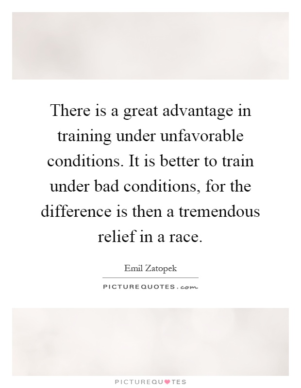 There is a great advantage in training under unfavorable conditions. It is better to train under bad conditions, for the difference is then a tremendous relief in a race Picture Quote #1