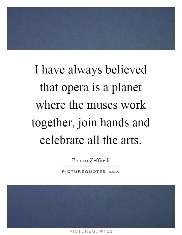 I have always believed that opera is a planet where the muses work together, join hands and celebrate all the arts Picture Quote #1