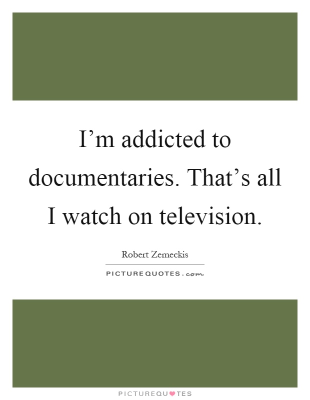I'm addicted to documentaries. That's all I watch on television Picture Quote #1
