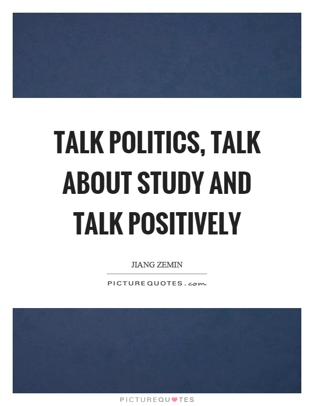 Talk politics, talk about study and talk positively Picture Quote #1