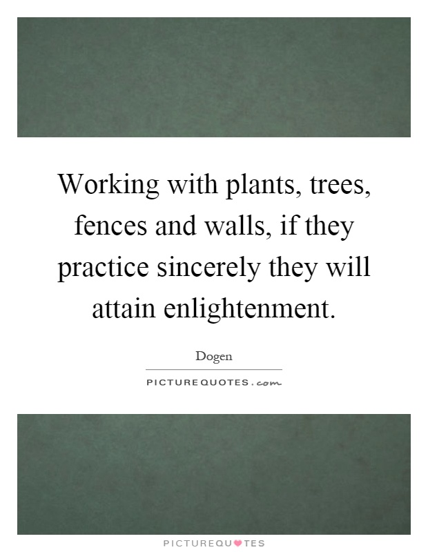 Working with plants, trees, fences and walls, if they practice sincerely they will attain enlightenment Picture Quote #1