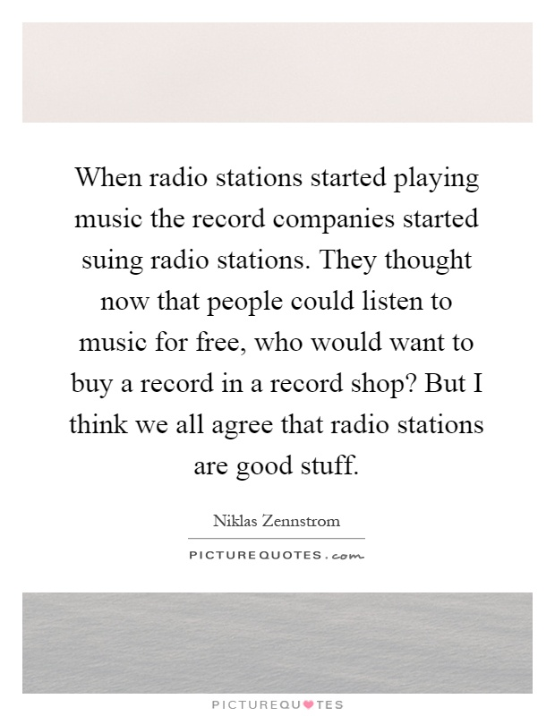 When radio stations started playing music the record companies started suing radio stations. They thought now that people could listen to music for free, who would want to buy a record in a record shop? But I think we all agree that radio stations are good stuff Picture Quote #1