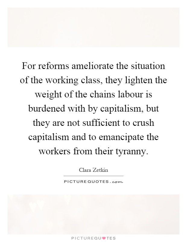 For reforms ameliorate the situation of the working class, they lighten the weight of the chains labour is burdened with by capitalism, but they are not sufficient to crush capitalism and to emancipate the workers from their tyranny Picture Quote #1