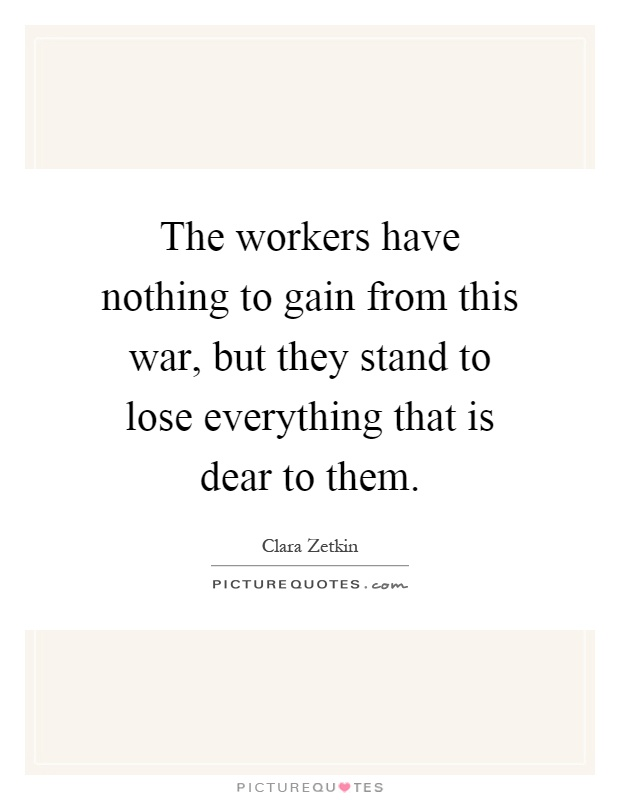 The workers have nothing to gain from this war, but they stand to lose everything that is dear to them Picture Quote #1