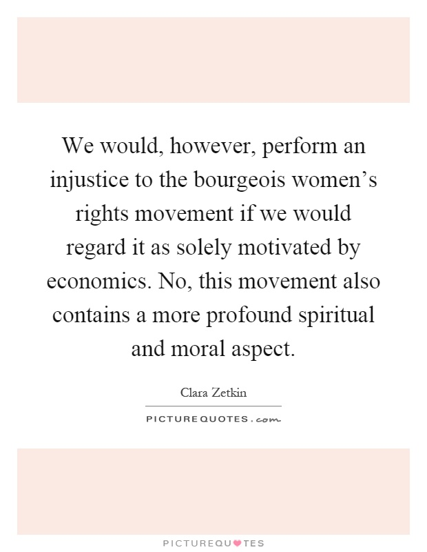 We would, however, perform an injustice to the bourgeois women's rights movement if we would regard it as solely motivated by economics. No, this movement also contains a more profound spiritual and moral aspect Picture Quote #1