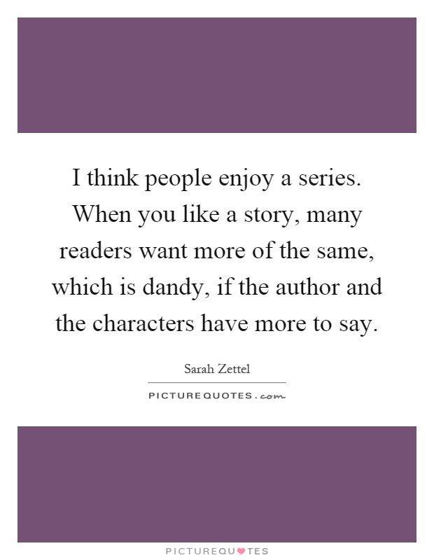 I think people enjoy a series. When you like a story, many readers want more of the same, which is dandy, if the author and the characters have more to say Picture Quote #1