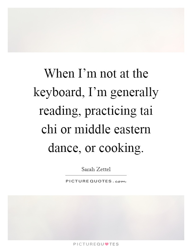 When I'm not at the keyboard, I'm generally reading, practicing tai chi or middle eastern dance, or cooking Picture Quote #1