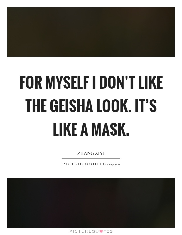 For myself I don't like the geisha look. It's like a...  Picture Quotes