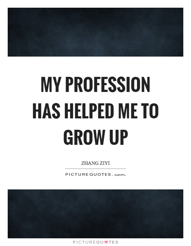 My profession has helped me to grow up Picture Quote #1