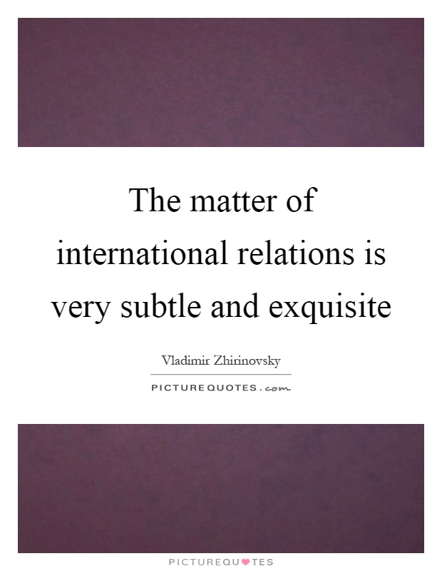 The matter of international relations is very subtle and exquisite Picture Quote #1