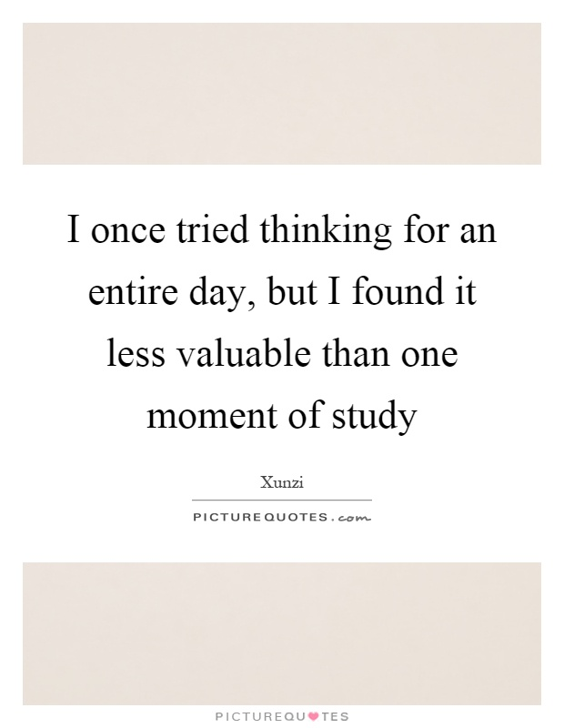 I once tried thinking for an entire day, but I found it less valuable than one moment of study Picture Quote #1