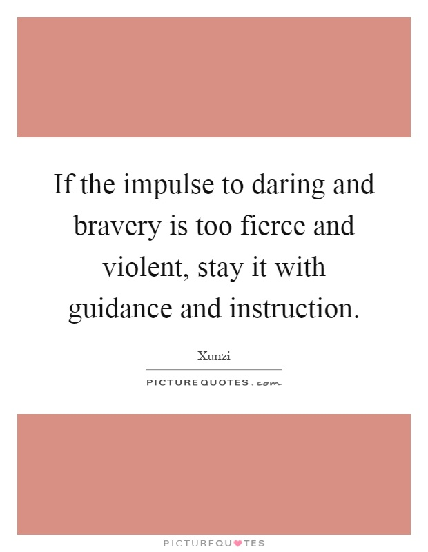 If the impulse to daring and bravery is too fierce and violent, stay it with guidance and instruction Picture Quote #1
