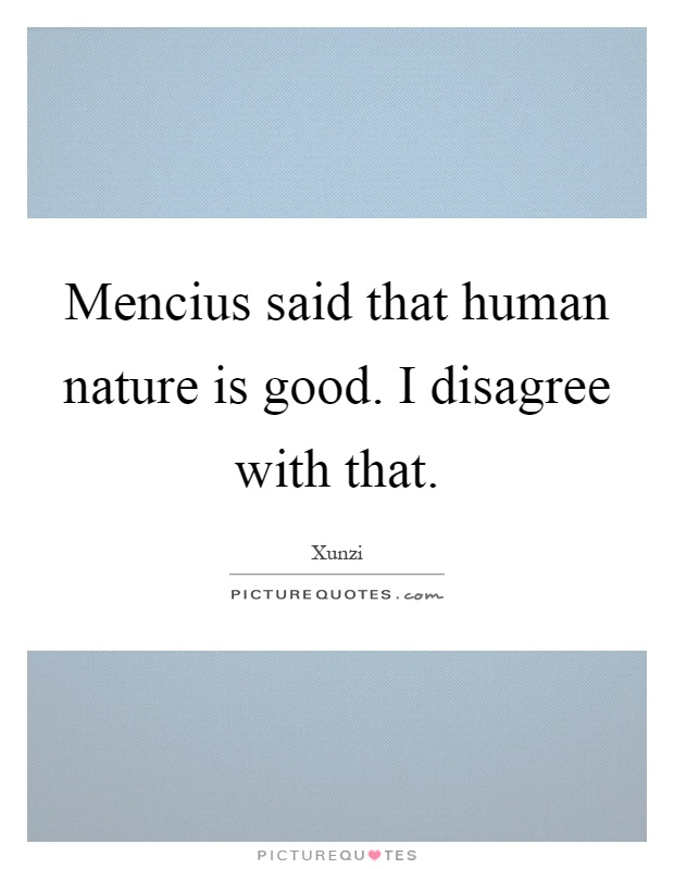 Mencius said that human nature is good. I disagree with that Picture Quote #1