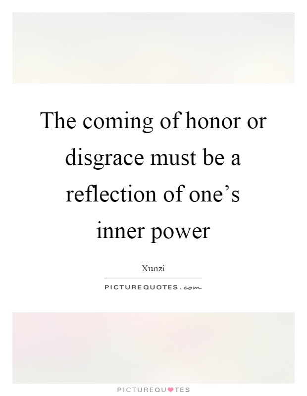 The coming of honor or disgrace must be a reflection of one's inner power Picture Quote #1