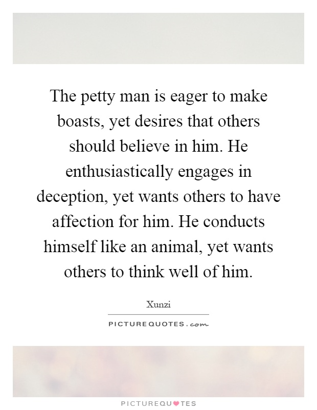 The petty man is eager to make boasts, yet desires that others should believe in him. He enthusiastically engages in deception, yet wants others to have affection for him. He conducts himself like an animal, yet wants others to think well of him Picture Quote #1