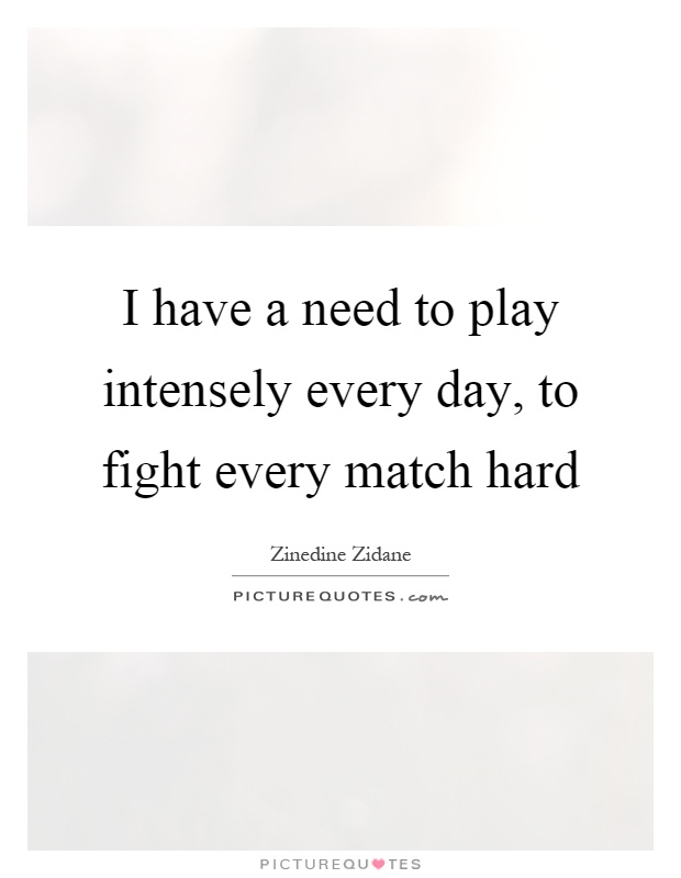 I have a need to play intensely every day, to fight every match hard Picture Quote #1