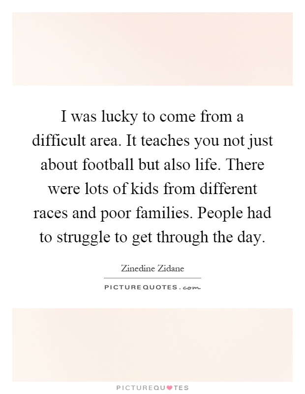 I was lucky to come from a difficult area. It teaches you not just about football but also life. There were lots of kids from different races and poor families. People had to struggle to get through the day Picture Quote #1