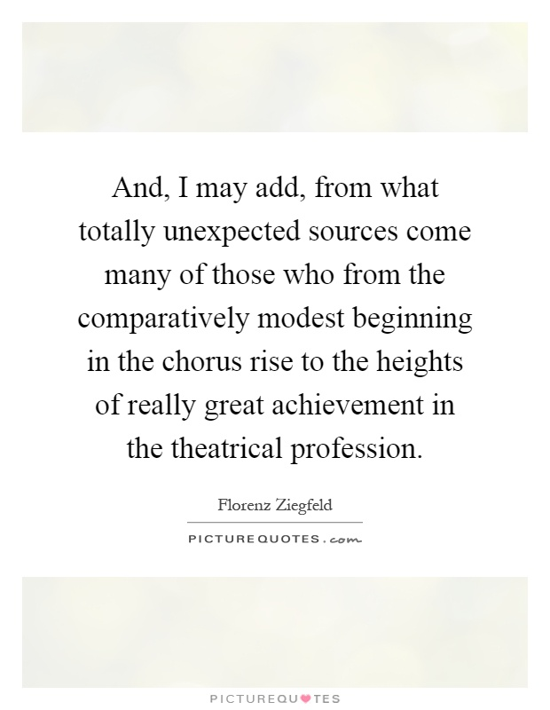 And, I may add, from what totally unexpected sources come many of those who from the comparatively modest beginning in the chorus rise to the heights of really great achievement in the theatrical profession Picture Quote #1