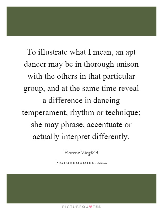 To illustrate what I mean, an apt dancer may be in thorough unison with the others in that particular group, and at the same time reveal a difference in dancing temperament, rhythm or technique; she may phrase, accentuate or actually interpret differently Picture Quote #1