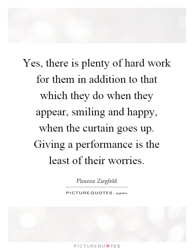 Yes, there is plenty of hard work for them in addition to that which they do when they appear, smiling and happy, when the curtain goes up. Giving a performance is the least of their worries Picture Quote #1