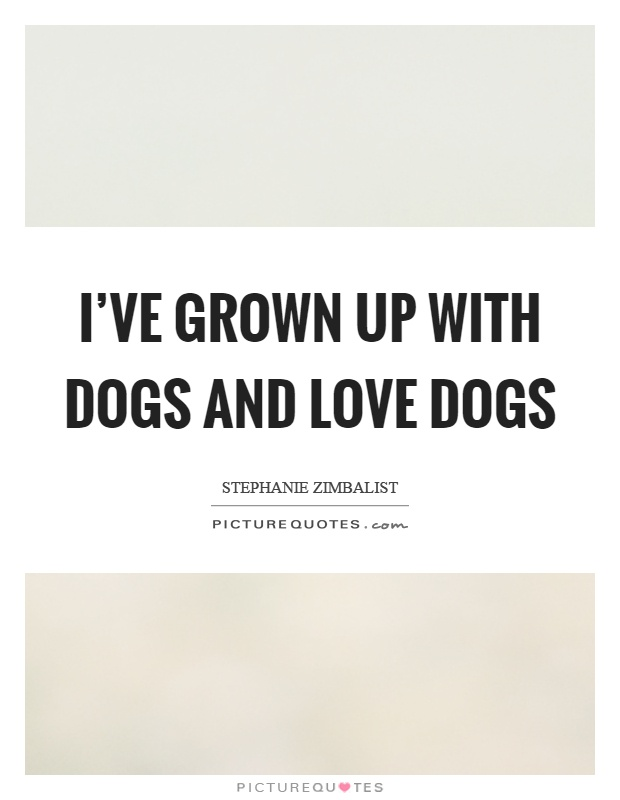 I've grown up with dogs and love dogs Picture Quote #1