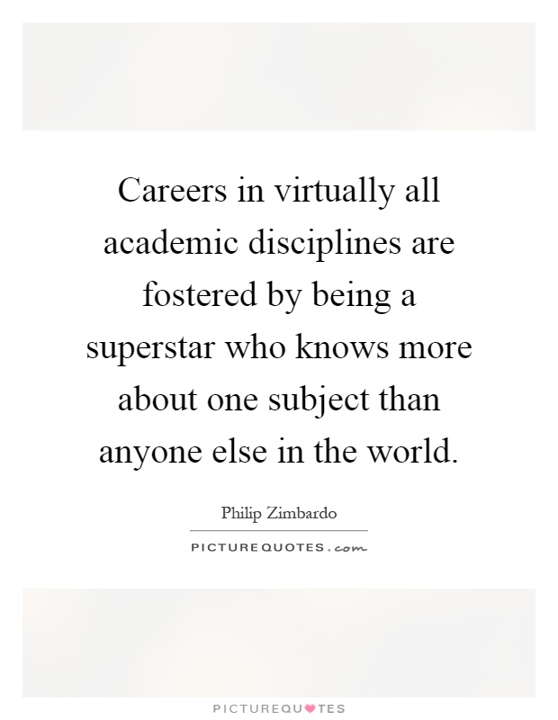 Careers in virtually all academic disciplines are fostered by being a superstar who knows more about one subject than anyone else in the world Picture Quote #1