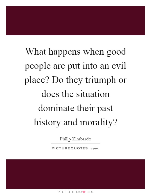 What happens when good people are put into an evil place? Do they triumph or does the situation dominate their past history and morality? Picture Quote #1