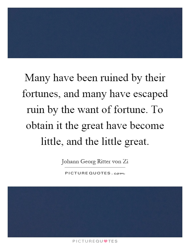 Many have been ruined by their fortunes, and many have escaped ruin by the want of fortune. To obtain it the great have become little, and the little great Picture Quote #1