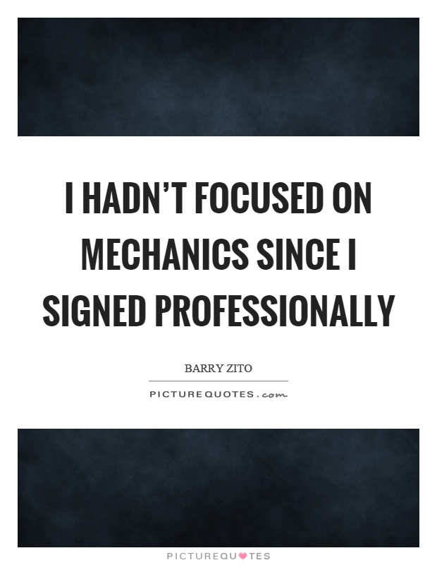 I hadn't focused on mechanics since I signed professionally Picture Quote #1