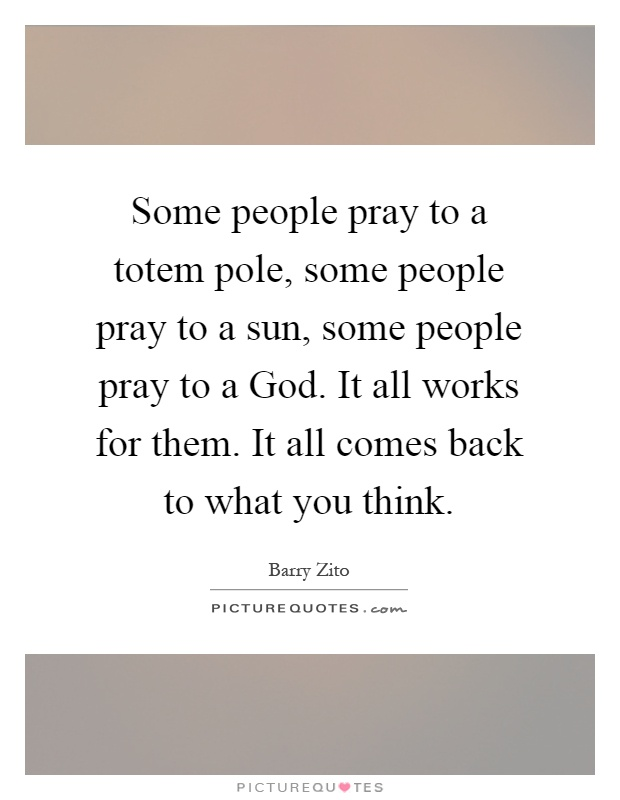 Some people pray to a totem pole, some people pray to a sun, some people pray to a God. It all works for them. It all comes back to what you think Picture Quote #1