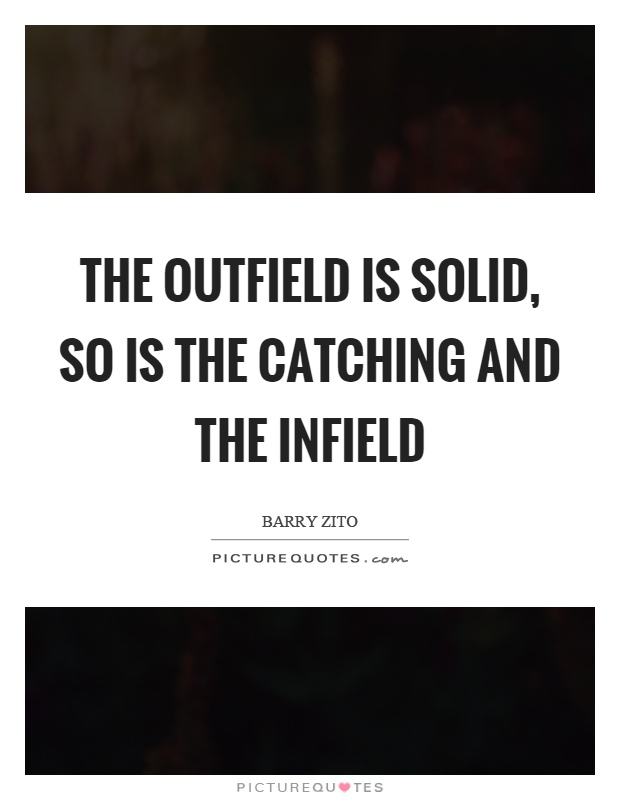 The outfield is solid, so is the catching and the infield Picture Quote #1
