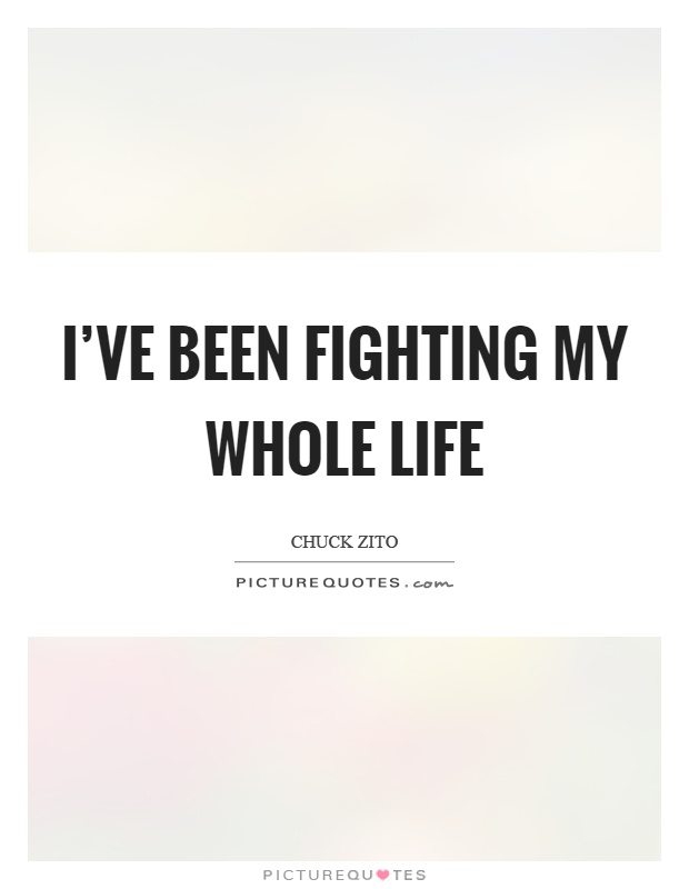 Whole Life Quote Custom I've Been Fighting My Whole Life  Picture Quotes