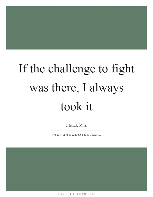 If the challenge to fight was there, I always took it Picture Quote #1