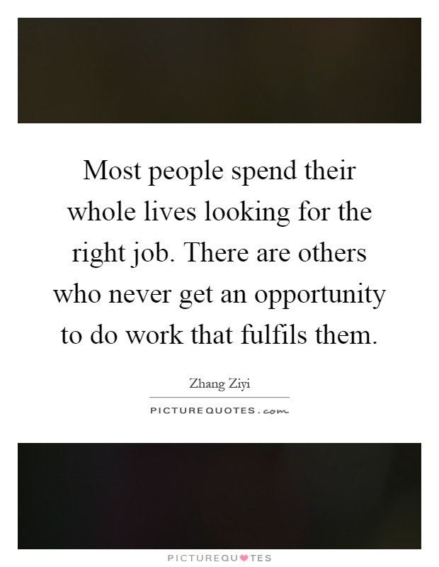 Most people spend their whole lives looking for the right job. There are others who never get an opportunity to do work that fulfils them Picture Quote #1
