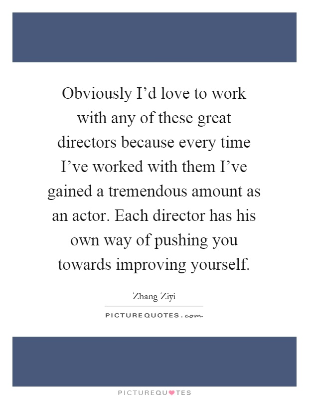 Obviously I'd love to work with any of these great directors because every time I've worked with them I've gained a tremendous amount as an actor. Each director has his own way of pushing you towards improving yourself Picture Quote #1