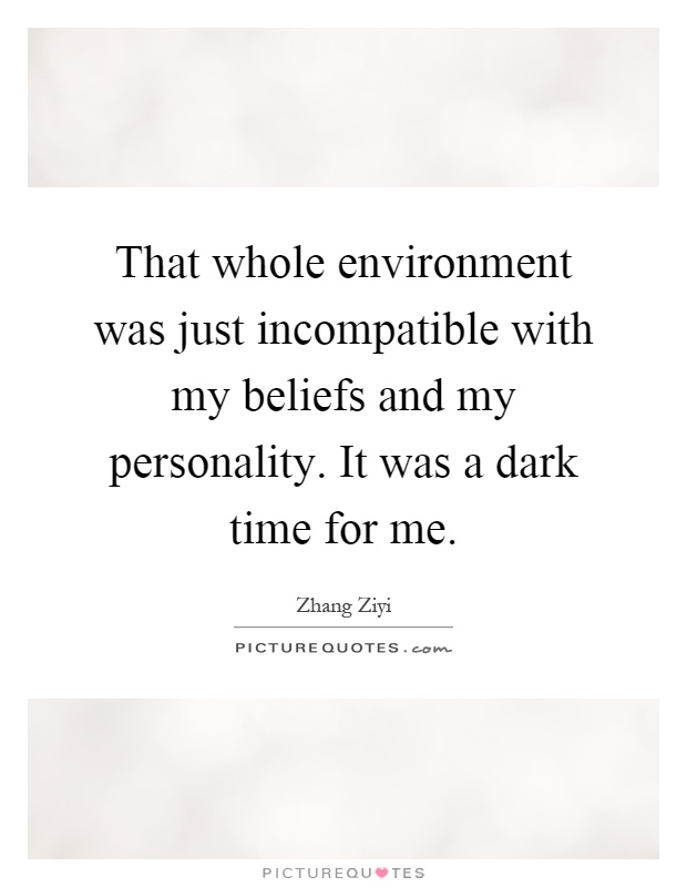 That whole environment was just incompatible with my beliefs and my personality. It was a dark time for me Picture Quote #1