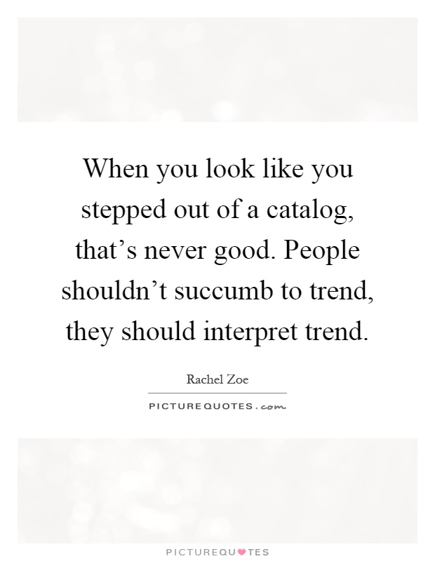 When you look like you stepped out of a catalog, that's never good. People shouldn't succumb to trend, they should interpret trend Picture Quote #1