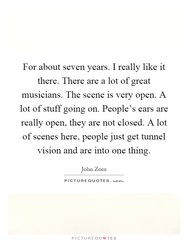For about seven years. I really like it there. There are a lot of great musicians. The scene is very open. A lot of stuff going on. People's ears are really open, they are not closed. A lot of scenes here, people just get tunnel vision and are into one thing Picture Quote #1