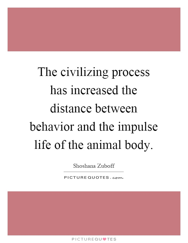 The civilizing process has increased the distance between behavior and the impulse life of the animal body Picture Quote #1