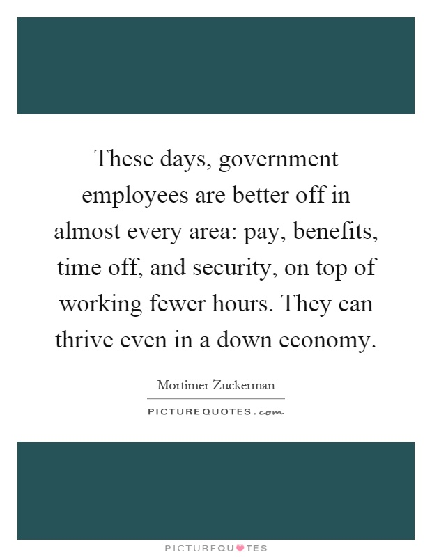 These days, government employees are better off in almost every area: pay, benefits, time off, and security, on top of working fewer hours. They can thrive even in a down economy Picture Quote #1