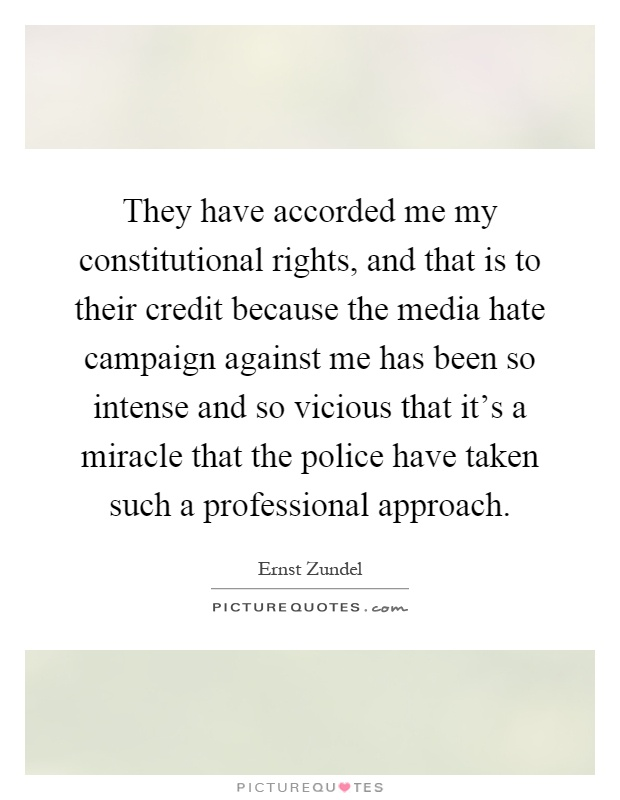 They have accorded me my constitutional rights, and that is to their credit because the media hate campaign against me has been so intense and so vicious that it's a miracle that the police have taken such a professional approach Picture Quote #1