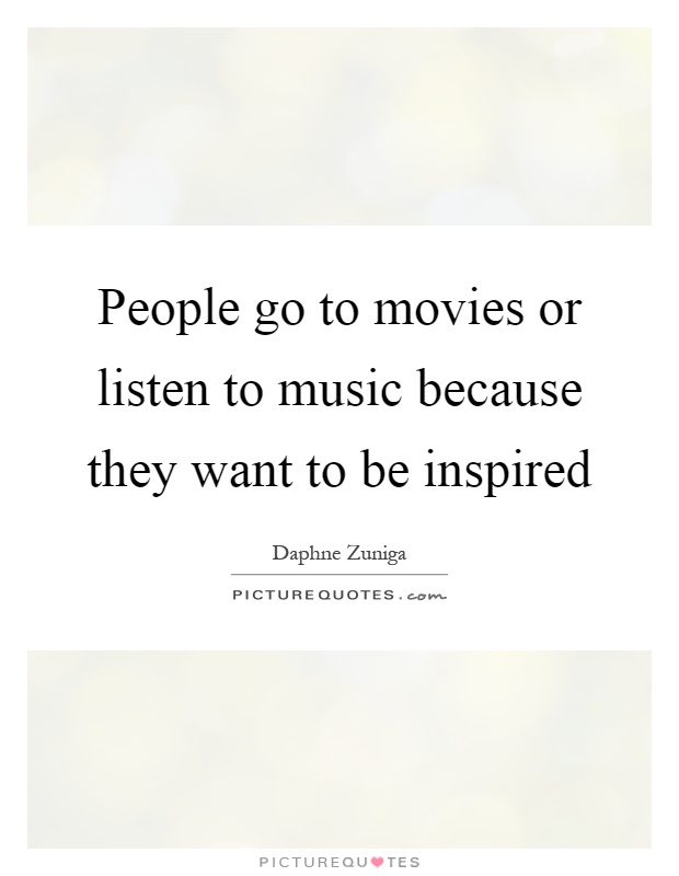 People go to movies or listen to music because they want to be inspired Picture Quote #1